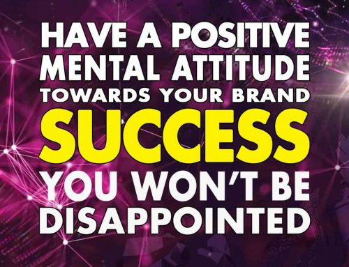 Have a positive mental attitude towards your brand success!